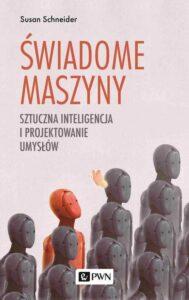 """Książka """"Świadome maszyny. Sztuczna inteligencja i projektowanie umysłów"""" Susan Schneider, wydana pod patronatem PTSP, nie jest wyłącznie próbą naszkicowania przyszłości sztucznej inteligencji."""